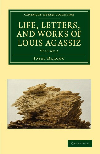 Life, Letters, and Works of Louis Agassiz (Cambridge Library Collection - Earth Science)