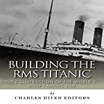 Building the RMS Titanic: The Construction of the World's Most Famous Ship |  Charles River Editors