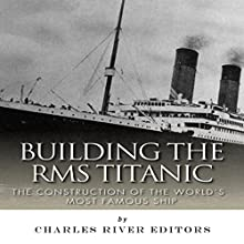 Building the RMS Titanic: The Construction of the World's Most Famous Ship (       UNABRIDGED) by Charles River Editors Narrated by John Gagnepain
