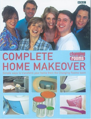 Changing Rooms: Complete Home Makeover: Simple Ways to Transform Your Home from the Changing Rooms Team