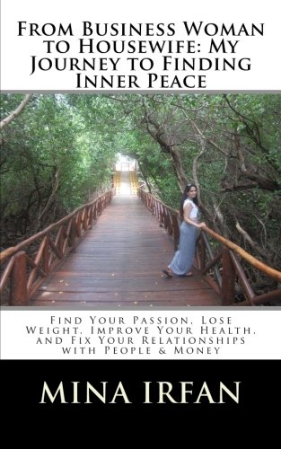 From Business Woman to Housewife: My Journey to Finding Inner Peace: Find Your Passion, Lose Weight, Improve Your Health, and Fix Your Relationships with People & Money