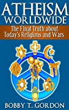 Atheism Worldwide: the Final Truth about Todays Religions and Wars