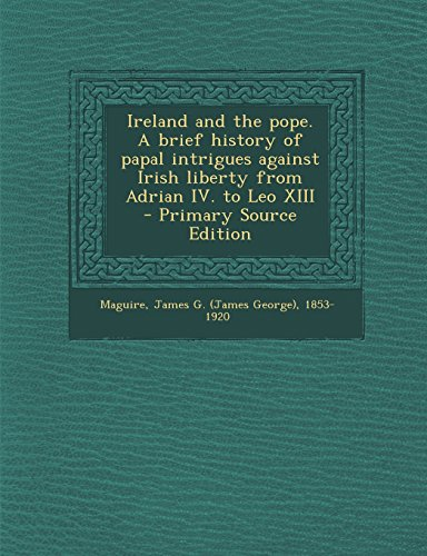Ireland and the Pope. a Brief History of Papal Intrigues Against Irish Liberty from Adrian IV. to Leo XIII - Primary Source Edition