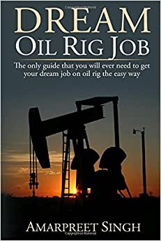 Dream Oil Rig Job: The Only Guide That You Will Ever Need To Get Your Dream Job On Oil Rig The Easy Way.