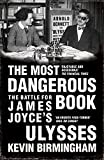 Kevin Birmingham The Most Dangerous Book: The Battle for James Joyce's Ulysses