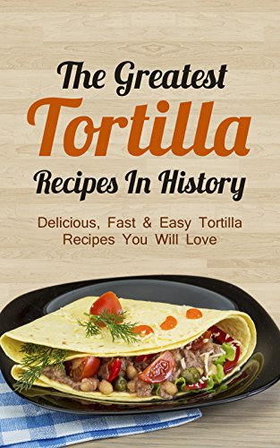 The Greatest Tortilla Recipes In History: Delicious, Fast & Easy Tortilla Recipes You Will Love by Sonia Maxwell