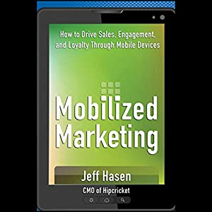 Mobilized Marketing: How to Drive Sales, Engagement, and Loyalty Through Mobile Devices | [Jeff Hasen]