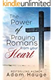 The Power of praying Romans from Your Heart (Praying God's Word Daily Book 3)