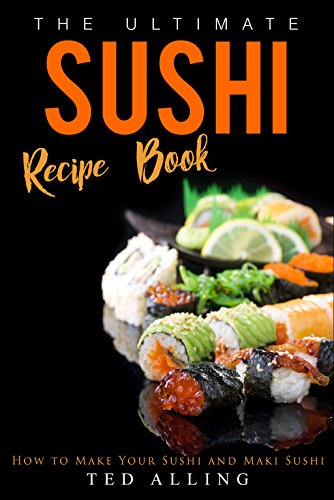 The Ultimate Sushi Recipe Book: How to Make Your Sushi and Maki Sushi by Ted Alling