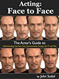 Acting: Face to Face, the Actors Guide to Understanding How Your Face Communicates Emotion for TV and Film