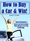 How to Buy a Car & Win! Inside Information & Secrets You Need to Know When Buying a Car From a Dealership.
