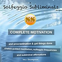 Complete Motivation, End Procrastination & Get Things Done: Chakra Guided Meditation, Solfeggio Frequencies & Subliminal Affirmations Speech by  Solfeggio Subliminals Narrated by Kev Thompson