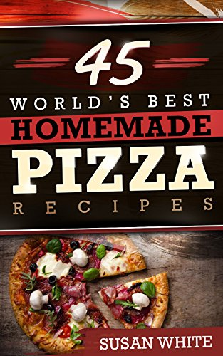 45 World's Best Homemade Pizza Recipes: Quick & Easy Recipes For Making Mouth-Watering Pizzas That Will Rock Your World by Susan White