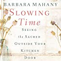 Slowing Time: Seeing the Sacred Outside Your Kitchen Door Audiobook by Barbara Mahany Narrated by Christi Bowen