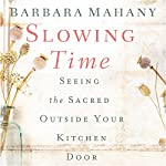 Slowing Time: Seeing the Sacred Outside Your Kitchen Door | Barbara Mahany