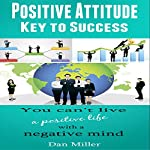Positive Attitude - Key to Success: You Can't Live a Positive Life with a Negative Mind | Dan Miller