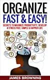 Organize: Fast & Easy! Secrets to Maximize Productivity, Develop a Stress Free, Simple & Happier Life (Organized life, organized home, de clutter, stress free, productivity, success)