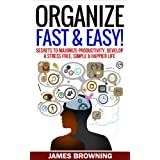 Organize: Fast & Easy! Secrets to Maximize Productivity, Develop a Stress Free, Simple & Happier Life (Organized life, organized home, de clutter, stress free, productivity, success) ~ James Browning