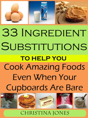 Free Kindle Book : 33 Ingredient Substitutions To Help You Cook Amazing Foods Even When Your Cupboards Are Bare