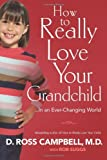 How to Really Love Your Grandchild: ...in an Ever-Changing World