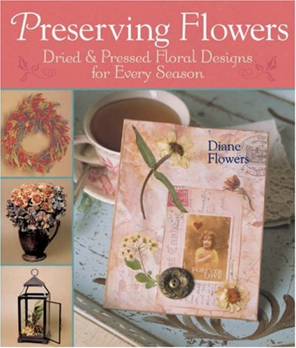 Preserving Flowers: Dried & Pressed Floral Designs for Every Season