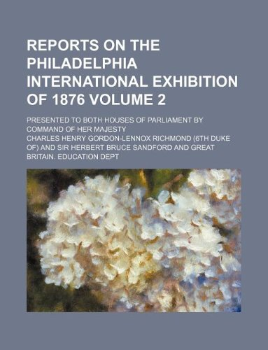 Reports on the Philadelphia International Exhibition of 1876 Volume 2 ; presented to both houses of Parliament by command of Her Majesty