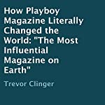 How Playboy Magazine Literally Changed the World: The Most Influential Magazine on Earth | Trevor Clinger