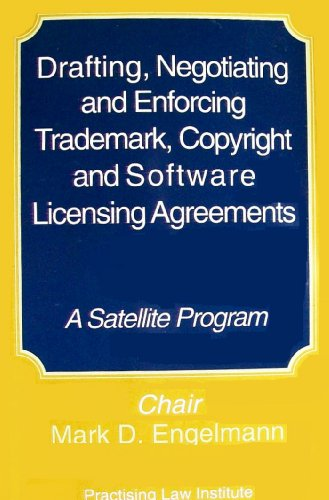 Drafting, Negotiating and Enforcing Trademark, Copyright, and Software Licensing Agreements: A Satellite Program (Patents, copyrights, trademarks, and literary property course handbook series)