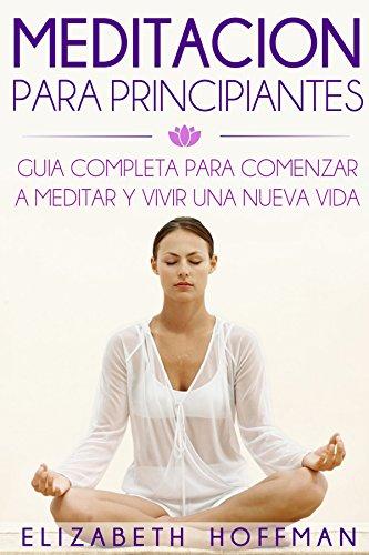 Meditación: Para Principiantes! Guía Completa Para Meditar Y Comenzar Una Nueva Vida: (¡Con Imágenes!)