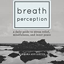 Breath Perception: A Daily Guide to Stress Relief, Mindfulness, and Inner Peace Audiobook by Barbara Ann Kipfer Narrated by Erin Moon