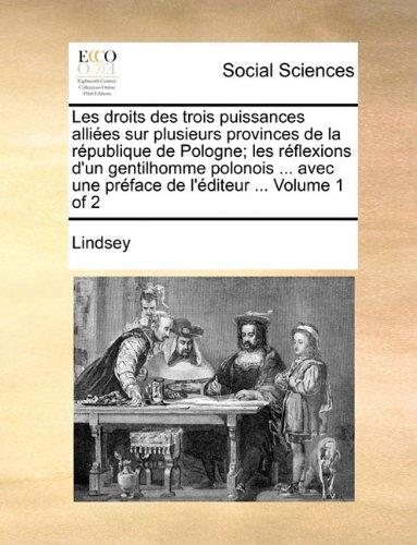 Les droits des trois puissances alliées sur plusieurs provinces de la république de Pologne; les réflexions d'un gentilhomme polonois ... avec une préface de l'éditeur ...  Volume 1 of 2