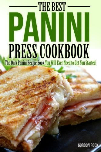 The Best Panini Press Cookbook: The Only Panini Recipe Book You Will Ever Need to Get You Started by Gordon Rock