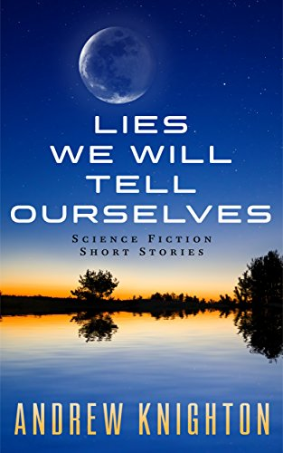 Book: Lies We Will Tell Ourselves - Science Fiction Short Stories by Andrew Knighton