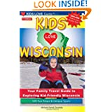 KIDS LOVE WISCONSIN, 2nd Edition: Your Family Travel Guide to Exploring Kid-Friendly Wisconsin. 500 Fun Stops...