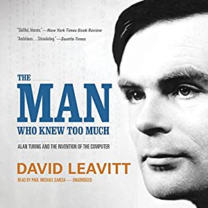 The Man Who Knew Too Much: Alan Turing and the Invention of the Computer | [David Leavitt]
