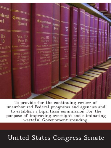 To provide for the continuing review of unauthorized Federal programs and agencies and to establish a bipartisan commission for the purpose of ... and eliminating wasteful Government spending. PDF