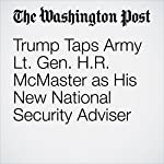 Trump Taps Army Lt. Gen. H.R. McMaster as His New National Security Adviser | John Wagner