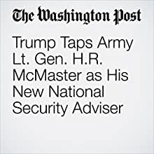 Trump Taps Army Lt. Gen. H.R. McMaster as His New National Security Adviser Other by John Wagner Narrated by Sam Scholl