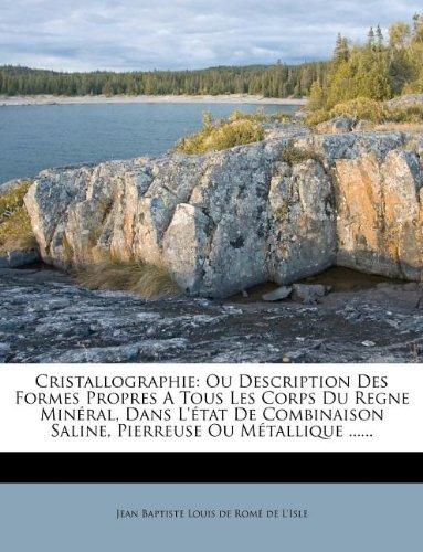 Cristallographie: Ou Description Des Formes Propres a Tous Les Corps Du Regne Min Ral, Dans L' Tat de Combinaison Saline, Pierreuse Ou M