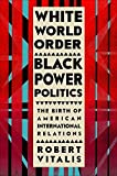 img - for White World Order, Black Power Politics: The Birth of American International Relations (The United States in the World) by Vitalis, Robert (November 17, 2015) Hardcover 1 book / textbook / text book