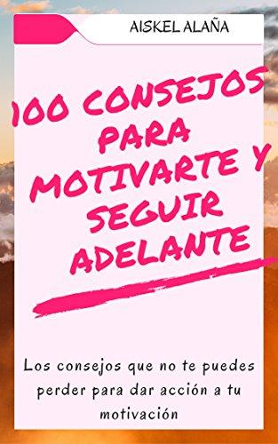 100 CONSEJOS PARA MOTIVARTE Y SEGUIR ADELANTE: Los consejos que no te puedes perder para dar acción a tu motivación (CONSEJOS MOTIVACIONALES)