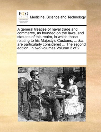 A general treatise of naval trade and commerce, as founded on the laws, and statutes of this realm, in which those relating to his Majesty's Customs, ... second edition, In two volumes  Volume 2 of 2