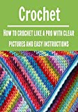 Crochet:  How to Crochet Like a Pro with Clear Pictures and Easy Illustrations: (Crochet - Crochet Projects - Crochet for Beginners - Crochet Patterns - Knitting)