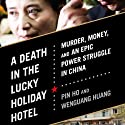 A Death in the Lucky Holiday Hotel: Murder, Money, and an Epic Power Struggle in China Audiobook by Pin Ho, Wenguang Huang Narrated by James Chen