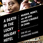A Death in the Lucky Holiday Hotel: Murder, Money, and an Epic Power Struggle in China | Pin Ho,Wenguang Huang