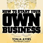 How to Start Your Own Business | Tonja Ayers