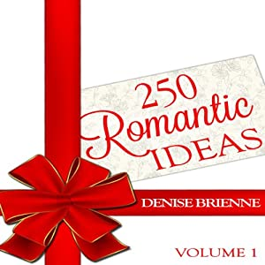 250 Romantic Ideas For Couples: Volume 1 - Ideas for Anniversary, Birthday, Dates, Day/Evening, Dinner, Gifts, For Her, For Him, Valentine's, On The Cheap | [Denise Brienne]