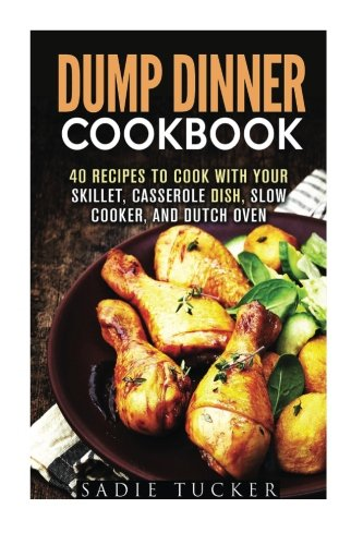Dump Dinner Cookbook: 40 Recipes to Cook with Your Skillet, Casserole Dish, Slow Cooker, and Dutch Oven ((Freeze, Heat, and Eat Meals) by Sadie Tucker