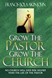 img - for Grow The Pastor Grow The Church: No Church Will Ever Rise Higher Than The Life of The Pastor book / textbook / text book