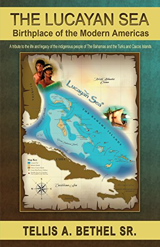 The Lucayan Sea: Birthplace of the Modern Americas: A tribute to the the life and legacy of the indigenous people of The Bahamas and the Turks and Caicos Islands PDF